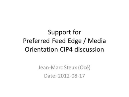 Support for Preferred Feed Edge / Media Orientation CIP4 discussion Jean-Marc Steux (Océ) Date: