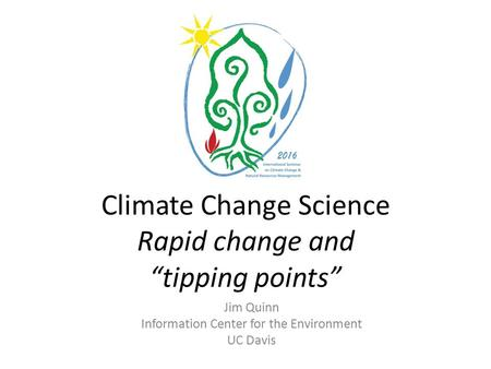 "Climate Change Science Rapid change and ""tipping points"" Jim Quinn Information Center for the Environment UC Davis."