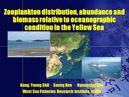 Kang, Young Shil ㆍ Seung Heo ㆍ Hyungchul Kim West Sea Fisheries Research Institute, NFRDI Zooplankton distribution, abundance and biomass relative to oceanographic.
