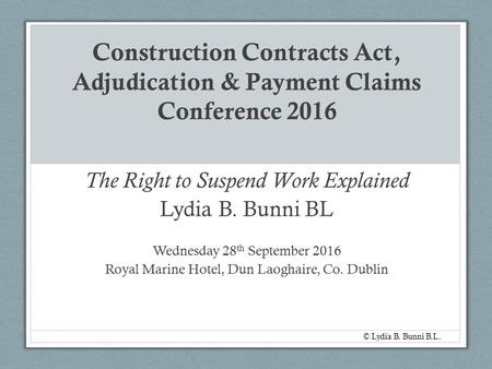 Construction Contracts Act, Adjudication & Payment Claims Conference 2016 The Right to Suspend Work Explained Lydia B. Bunni BL Wednesday 28 th September.