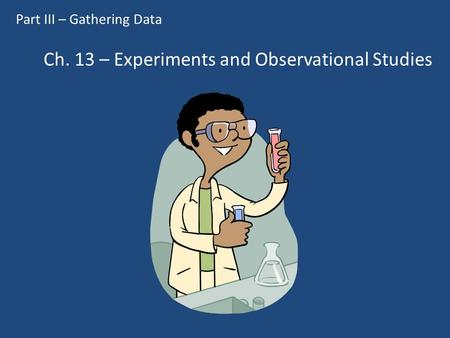 Ch. 13 – Experiments and Observational Studies Part III – Gathering Data.
