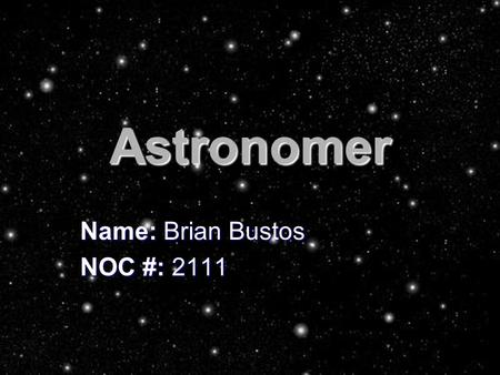 Astronomer Name: Brian Bustos NOC #: JOB DESCRIPTION There is a lot more to astronomy than just stargazing to find stars. Astronomers carry out.