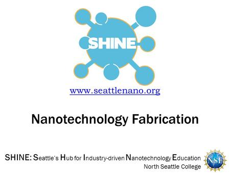 SHINE: S eattle's H ub for I ndustry-driven N anotechnology E ducation North Seattle College  Nanotechnology Fabrication.
