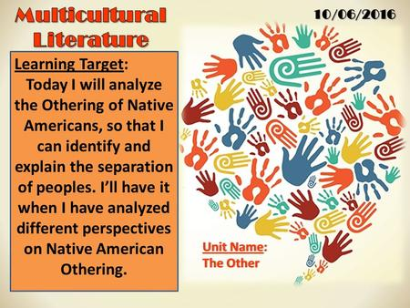 10/06/2016 Unit Name:Unit Name: The OtherThe Other Learning Target: Today I will analyze the Othering of Native Americans, so that I can identify and explain.