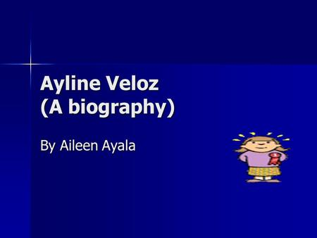Ayline Veloz (A biography) By Aileen Ayala. Introduction Ayline Veloz is nine years old and she is in fourth grade she is a student in Western Valley.