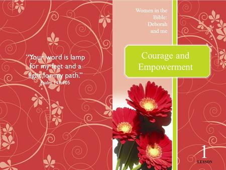 "Courage and Empowerment Women in the Bible: Deborah and me 1 LESSON ""Your word is lamp for my feet and a light for my path."" Psalm 119:105."