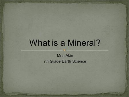Mrs. Akin 6 th Grade Earth Science What is a Mineral?