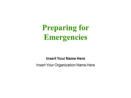 Preparing for Emergencies Insert Your Name Here Insert Your Organization Name Here.