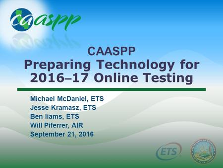 CAASPP Preparing Technology for 2016 – 17 Online Testing Michael McDaniel, ETS Jesse Kramasz, ETS Ben Iiams, ETS Will Piferrer, AIR September 21, 2016.