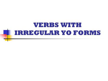 VERBS WITH IRREGULAR YO FORMS.  The following verbs have irregular yo forms  All other forms follow the rules for conjugating regular –ar/-er/-ir verbs.