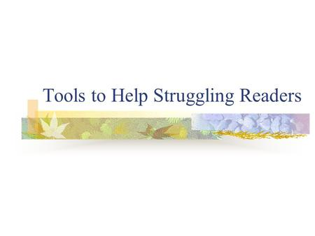 Tools to Help Struggling Readers. Struggling readers may have problems: With individual words, sentences, and/or paragraphs and with understanding what.