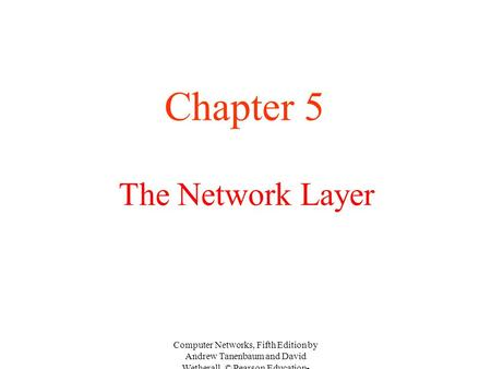 The Network Layer Chapter 5 Computer Networks, Fifth Edition by Andrew Tanenbaum and David Wetherall, © Pearson Education- Prentice Hall, 2011.