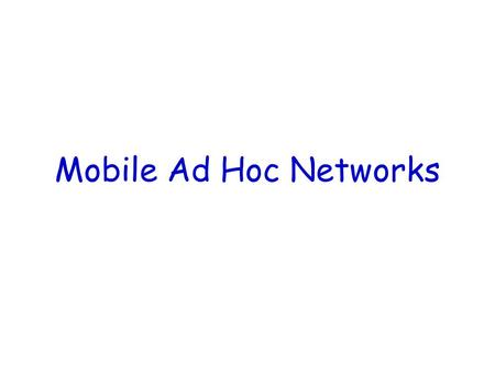 Mobile Ad Hoc Networks. What is a MANET (Mobile Ad Hoc Networks)? Formed by wireless hosts which may be mobile No pre-existing infrastructure Routes between.