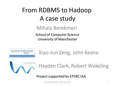 From RDBMS to Hadoop A case study Mihaly Berekmeri School of Computer Science University of Manchester Data Science Club, 14th July 2016 Hayden Clark,
