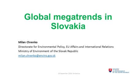Global megatrends in Slovakia Milan Chrenko Directorate for Environmental Policy, EU Affairs and International Relations Ministry of Environment of the.