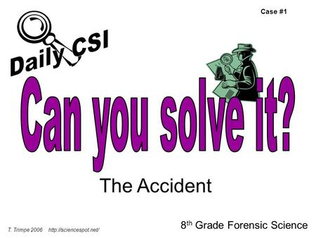 The Accident 8 th Grade Forensic Science T. Trimpe Case #1.