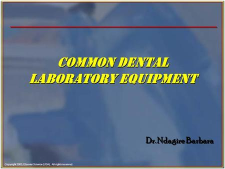 Copyright 2003, Elsevier Science (USA). All rights reserved. Common DENTAL LABORATORY EQUIPMENT Dr. Ndagire Barbara.