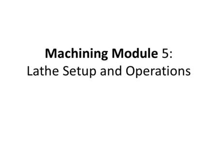 Machining Module 5: Lathe Setup and Operations. Parallel (Straight) Turnning Parallel turning is to move the cutting tool parallel to the longitudinal.