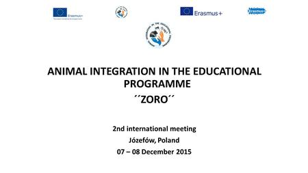 ANIMAL INTEGRATION IN THE EDUCATIONAL PROGRAMME ´´ZORO´´ 2nd international meeting Józefów, Poland 07 – 08 December 2015.