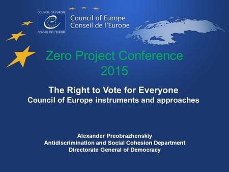 Zero Project Conference 2015 The Right to Vote for Everyone Council of Europe instruments and approaches Alexander Preobrazhenskiy Antidiscrimination and.