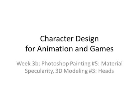 Character Design for Animation and Games Week 3b: Photoshop <strong>Painting</strong> #5: Material Specularity, 3D Modeling #3: Heads.