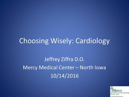 Choosing Wisely: Cardiology Jeffrey Ziffra D.O. Mercy Medical Center – North Iowa 10/14/2016.