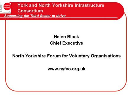 York and North Yorkshire Infrastructure Consortium Supporting the Third Sector to thrive Helen Black Chief Executive North Yorkshire Forum for Voluntary.