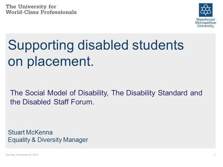 Sunday, November 20, Supporting disabled students on placement. Stuart McKenna Equality & Diversity Manager The Social Model of Disability, The Disability.