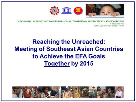 REACHING THE UNREACHED: MEETING OF SOUTHEAST ASIAN COUNTRIES TO ACHIEVE THE EFA GOALS TOGETHER BY – 4 September 2008 Imperial Queen's Park Hotel,