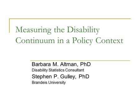 Measuring the Disability Continuum in a Policy Context Barbara M. Altman, PhD Disability Statistics Consultant Stephen P. Gulley, PhD Brandeis University.