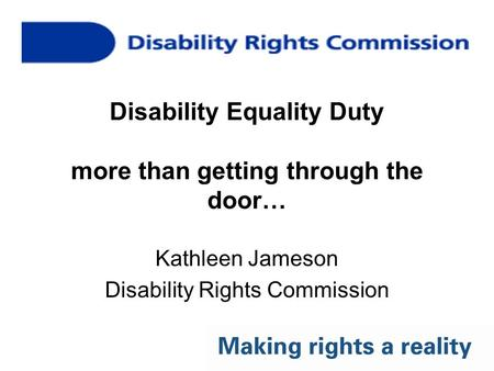 Disability Equality Duty more than getting through the door… Kathleen Jameson Disability Rights Commission.