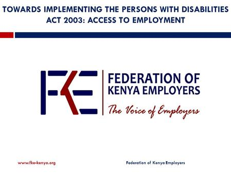 TOWARDS IMPLEMENTING THE PERSONS WITH DISABILITIES ACT 2003: ACCESS TO EMPLOYMENT  Federation of Kenya Employers.
