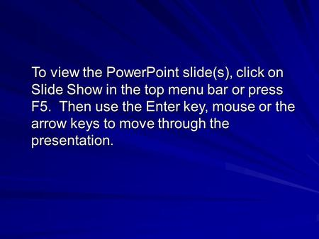 To view the PowerPoint slide(s), click on Slide Show in the top menu bar or press F5. Then use the Enter key, mouse or the arrow keys to move through the.