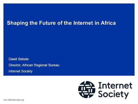 Shaping the Future of the Internet in Africa Dawit Bekele Director, African Regional Bureau Internet Society.