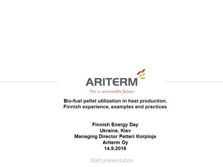 Start presentation Bio-fuel pellet utilization in heat production, Finnish experience, examples and practices Finnish Energy Day Ukraine, Kiev Managing.