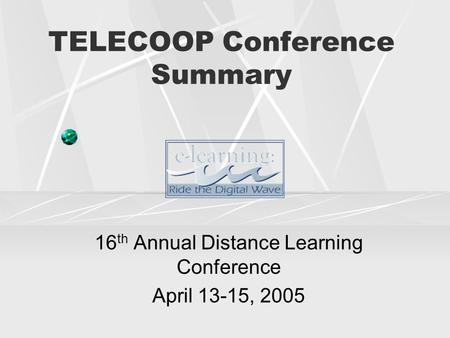 TELECOOP Conference Summary 16 th Annual Distance Learning Conference April 13-15, 2005.