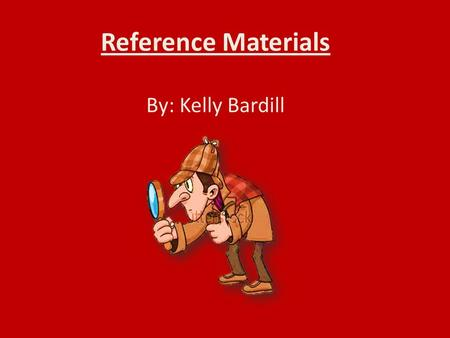 "Reference Materials By: Kelly Bardill. What we will learn today: The meaning of ""reference materials."" Two types of reference materials: dictionaries."