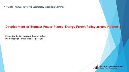 7 TH 2016, Annual Power & Electricity Indonesia Seminar Development of Biomass Power Plants –Energy Forest Policy across Indonesia Presented by Dr. Harun.