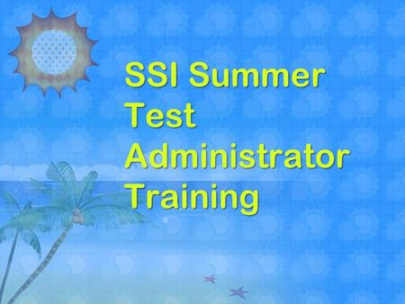 SSI Summer Test Administrator Training. This training does NOT take the place of reading and following the appropriate manuals All personnel must be trained.