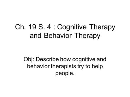 Ch. 19 S. 4 : Cognitive Therapy and Behavior Therapy Obj: Describe how cognitive and behavior therapists try to help people.