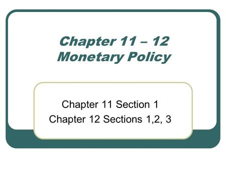 Chapter 11 – 12 Monetary Policy Chapter 11 Section 1 Chapter 12 Sections 1,2, 3.