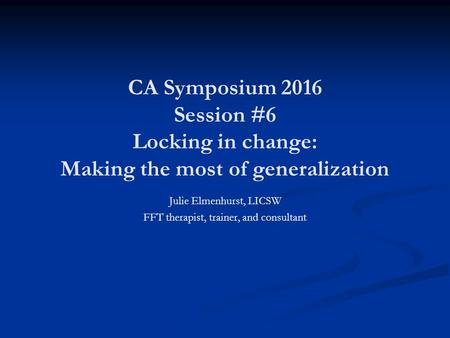 CA Symposium 2016 Session #6 Locking in change: Making the most of generalization Julie Elmenhurst, LICSW FFT therapist, trainer, and consultant.