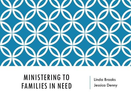 MINISTERING TO FAMILIES IN NEED Linda Brooks Jessica Denny.