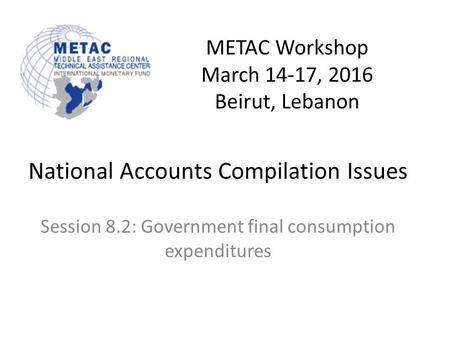 METAC Workshop March 14-17, 2016 Beirut, Lebanon National Accounts Compilation Issues Session 8.2: Government final consumption expenditures.