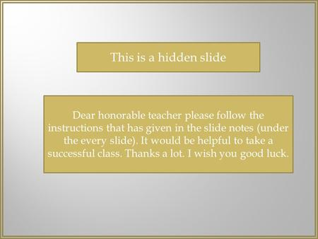 This is a hidden slide Dear honorable teacher please follow the instructions that has given in the slide notes (under the every slide). It would be helpful.