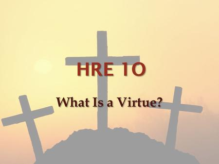 "HRE 1O What Is a Virtue?. What is a virtue? A virtue by definition is a behaviour showing high moral standards also referred to as ""paragons of virtue"""