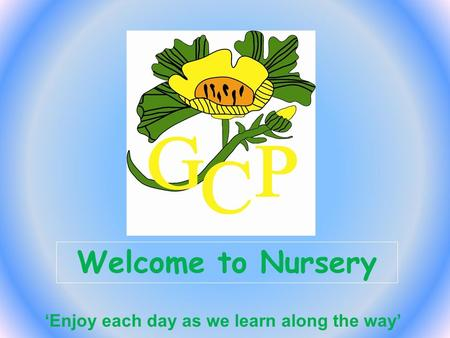 Welcome to Nursery 'Enjoy each day as we learn along the way'