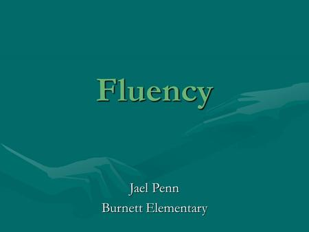 Fluency Jael Penn Burnett Elementary. Fluency is… readingletters,words, sentences, or passages with accuracy, automaticity, and prosody.