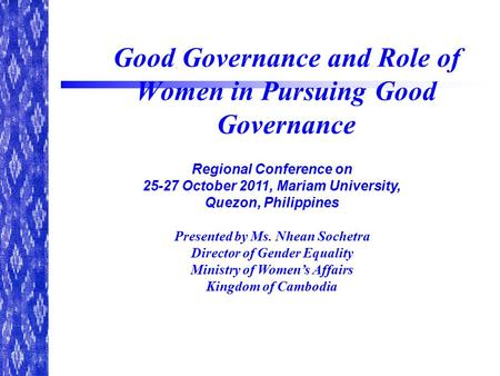 Good Governance and Role of Women in Pursuing Good Governance Regional Conference on October 2011, Mariam University, Quezon, Philippines Presented.