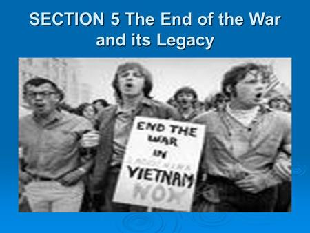 SECTION 5 The End of the War and its Legacy Focus Questions 1. What happened to peace negotiations with North Vietnam? 2. What was Vietnamization?